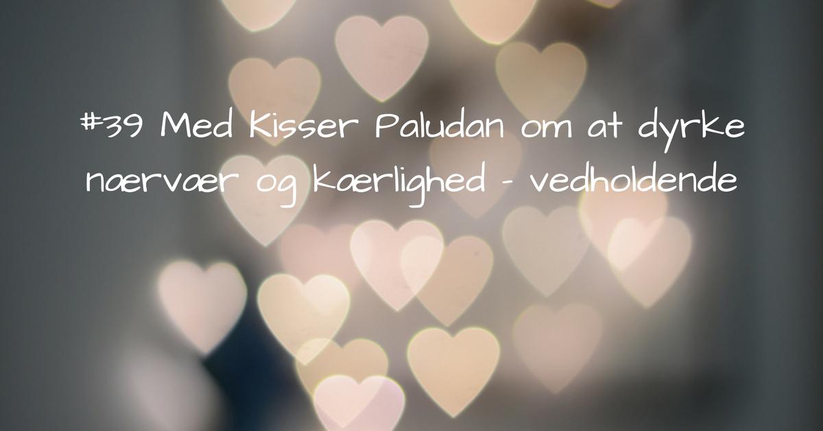 #39 Kisser Paludan_ Dyrk nærvær og kærlighed - vedholdende kopi