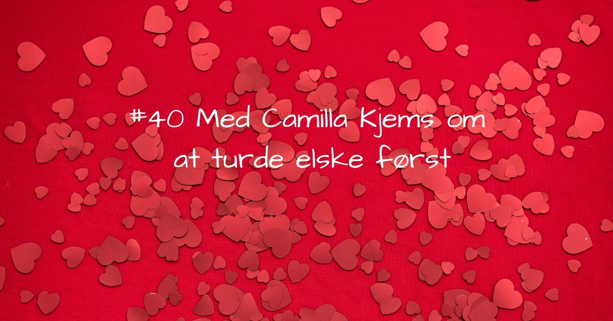 #40 Med Camilla Kjems om at Du skal turde elske først kopi