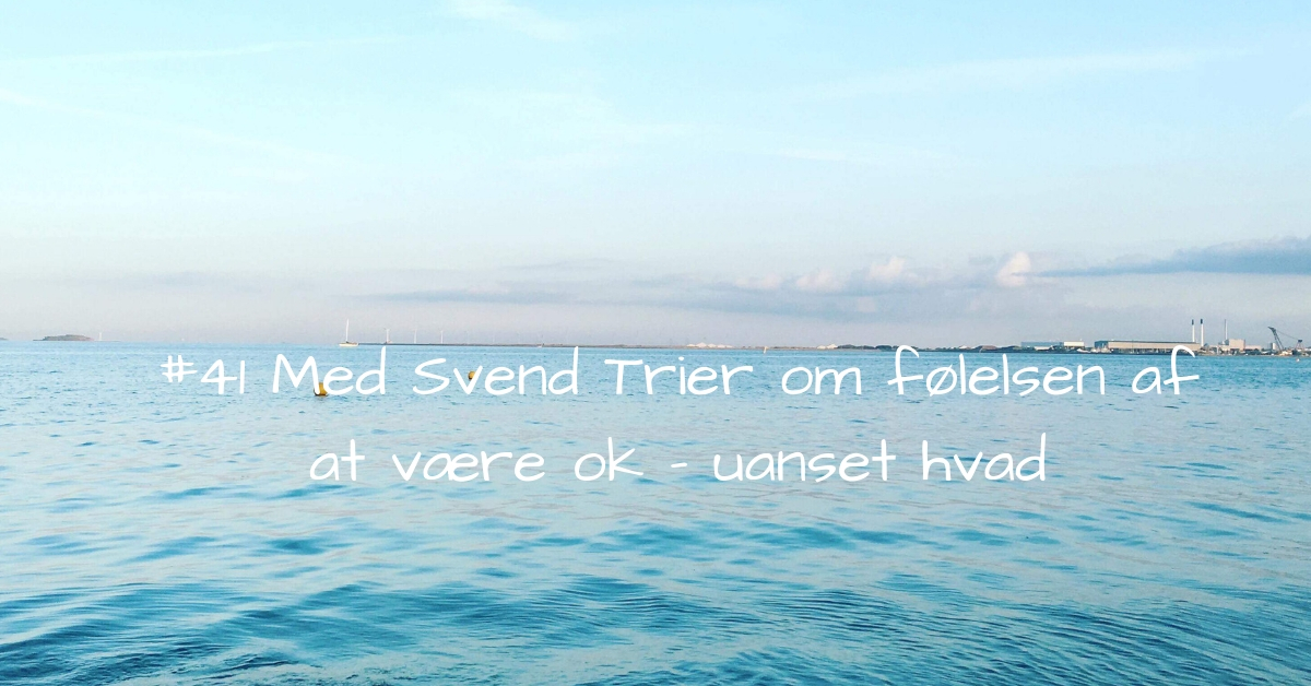 #41 Med Svend Trier om følelsen af at være ok - uanset hvad-2 kopi